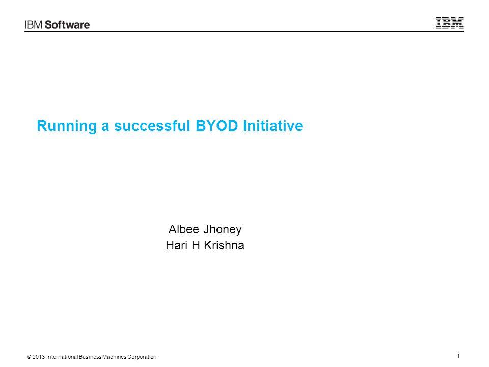 © 2013 International Business Machines Corporation 1 Running a successful BYOD Initiative Albee Jhoney Hari H Krishna