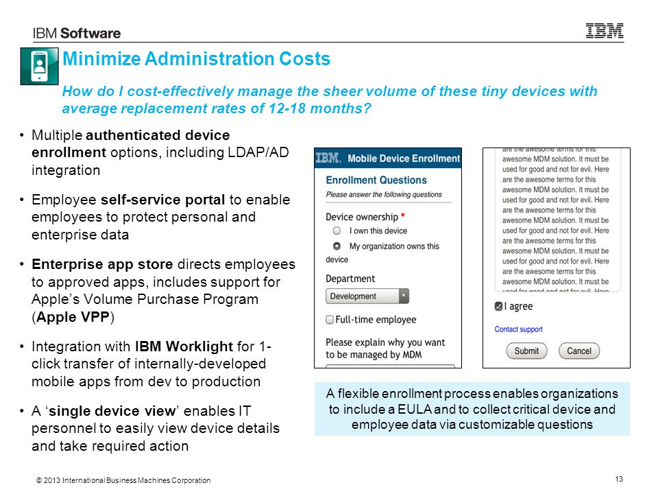 © 2013 International Business Machines Corporation 13 Minimize Administration Costs Multiple authenticated device enrollment options, including LDAP/AD integration Employee self-service portal to enable employees to protect personal and enterprise data Enterprise app store directs employees to approved apps, includes support for Apple's Volume Purchase Program (Apple VPP) Integration with IBM Worklight for 1- click transfer of internally-developed mobile apps from dev to production A 'single device view' enables IT personnel to easily view device details and take required action How do I cost-effectively manage the sheer volume of these tiny devices with average replacement rates of 12-18 months.