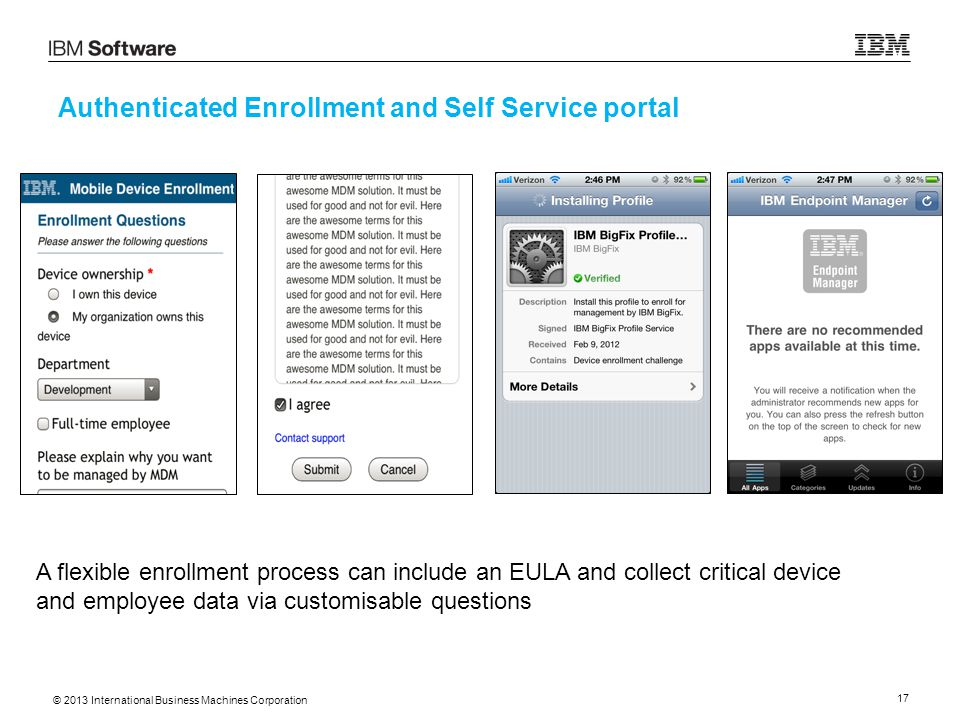 © 2013 International Business Machines Corporation 17 Authenticated Enrollment and Self Service portal A flexible enrollment process can include an EULA and collect critical device and employee data via customisable questions