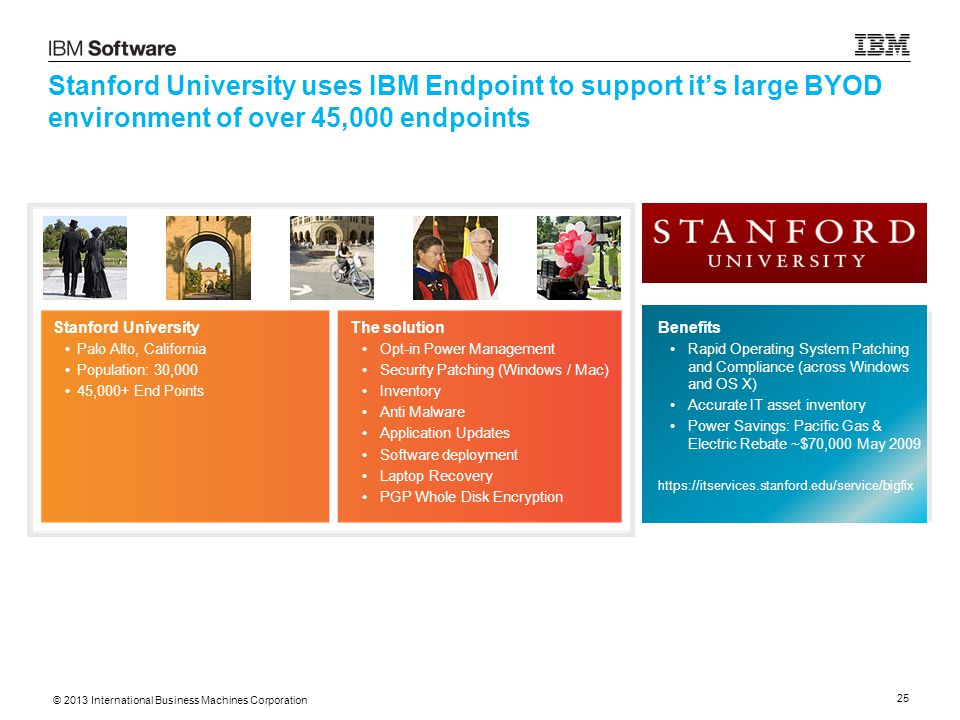 © 2013 International Business Machines Corporation 25 Stanford University uses IBM Endpoint to support it's large BYOD environment of over 45,000 endpoints Stanford University Palo Alto, California Population: 30,000 45,000+ End Points The solution Opt-in Power Management Security Patching (Windows / Mac) Inventory Anti Malware Application Updates Software deployment Laptop Recovery PGP Whole Disk Encryption Benefits Rapid Operating System Patching and Compliance (across Windows and OS X) Accurate IT asset inventory Power Savings: Pacific Gas & Electric Rebate ~$70,000 May 2009 https://itservices.stanford.edu/service/bigfix