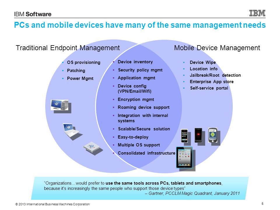 © 2013 International Business Machines Corporation 26  Consolidate management of endpoints – PCs, laptops, mobile devices  HIPAA compliance  Minimize on-going operational costs  Minimize device replacement costs Customer Needs Key Features & Outcomes Large Healthcare Provider  This regional healthcare provider uses IBM Endpoint Manager for its unified approach to endpoint management  1 employee is able to manage and secure 30,000 PCs + 4,000 mobile devices Extending the reach of healthcare This innovative healthcare provider in the southeastern United States is piloting a program to improve patient outcomes by providing secure healthcare support remotely through mobile devices, such as: Home Health Care: iPads provided to Home Healthcare diabetes patients to enable direct input of diagnostic data; Face time sessions with home health nurses reduce the need for on-site visits, which improves nurse utilization while reducing costs Education: iPod Touches with pre-loaded educational apps provided to parents of babies in Neonatal Intensive Care Unit (NICU)