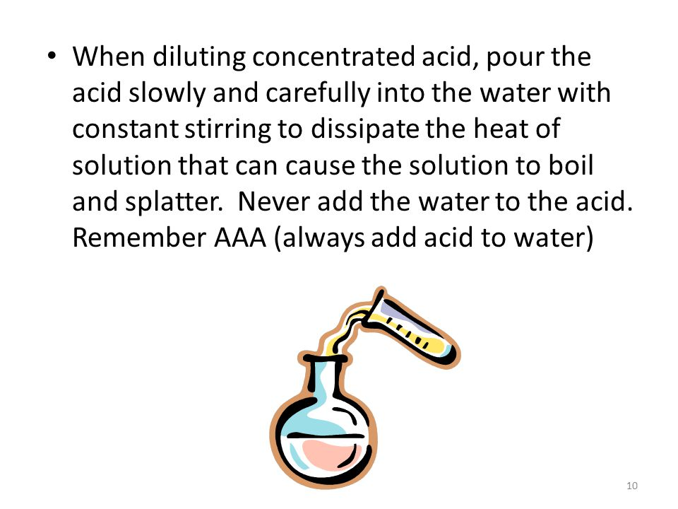 10 When diluting concentrated acid, pour the acid slowly and carefully into the water with constant stirring to dissipate the heat of solution that can cause the solution to boil and splatter.