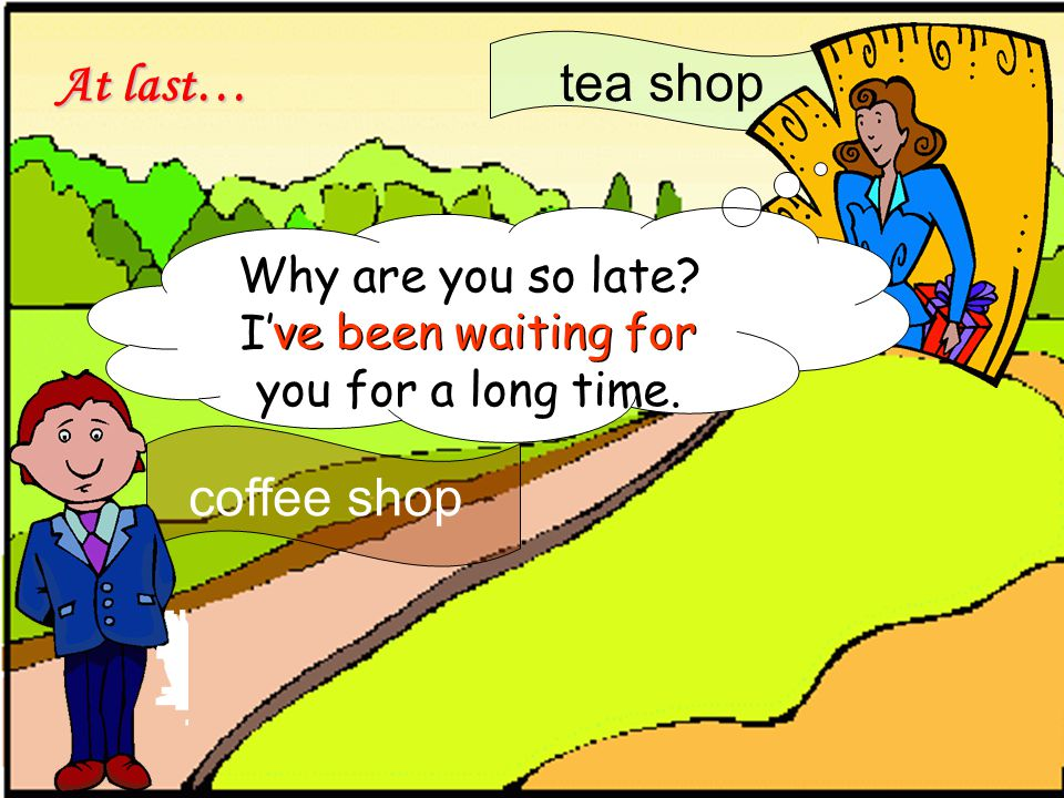 tea shop Why are you so late. I've been waiting for you for a long time.