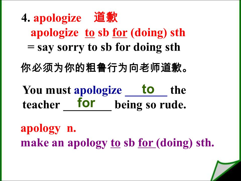 4. apologize 道歉 apologize to sb for (doing) sth = say sorry to sb for doing sth apology n.