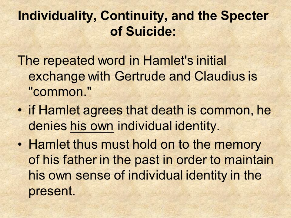 Individuality, Continuity, and the Specter of Suicide: The repeated word in Hamlet s initial exchange with Gertrude and Claudius is common. if Hamlet agrees that death is common, he denies his own individual identity.
