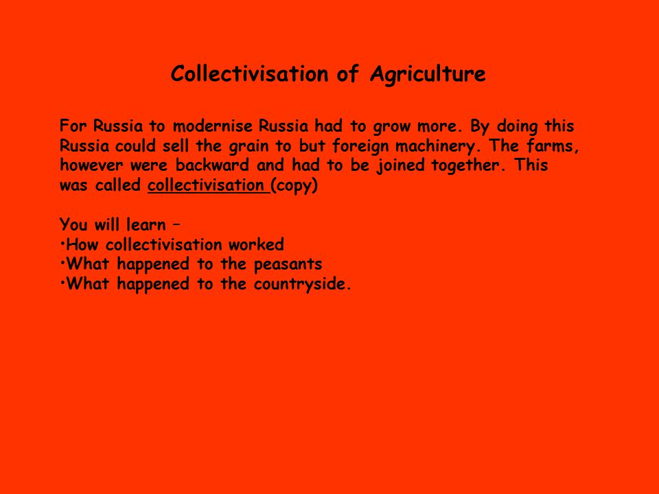 Collectivisation of Agriculture For Russia to modernise Russia had to grow more.