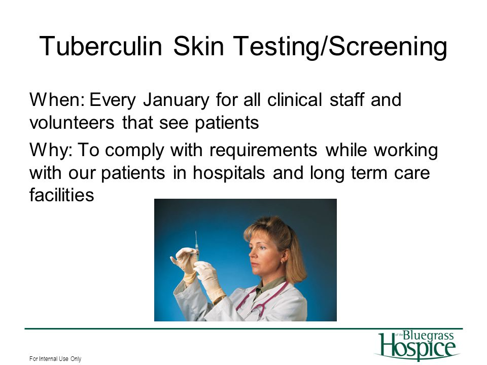 For Internal Use Only Tuberculin Skin Testing/Screening When: Every January for all clinical staff and volunteers that see patients Why: To comply wit
