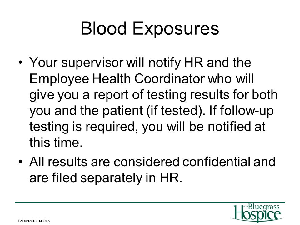 For Internal Use Only Blood Exposures Your supervisor will notify HR and the Employee Health Coordinator who will give you a report of testing results
