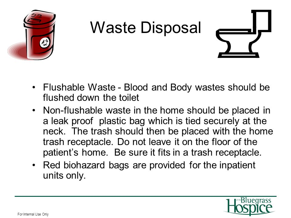 For Internal Use Only Waste Disposal Flushable Waste - Blood and Body wastes should be flushed down the toilet Non-flushable waste in the home should