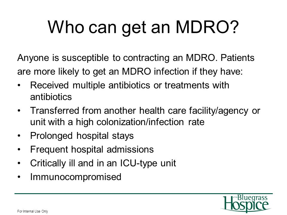 For Internal Use Only Who can get an MDRO? Anyone is susceptible to contracting an MDRO. Patients are more likely to get an MDRO infection if they hav