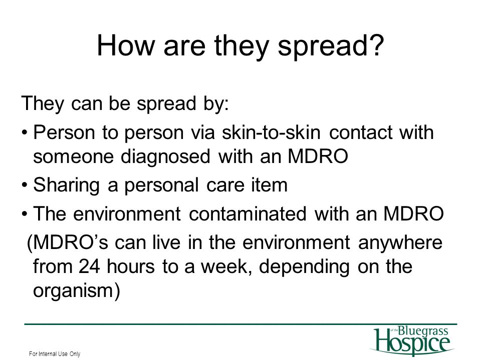 For Internal Use Only How are they spread? They can be spread by: Person to person via skin-to-skin contact with someone diagnosed with an MDRO Sharin