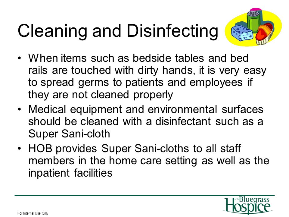 For Internal Use Only Cleaning and Disinfecting When items such as bedside tables and bed rails are touched with dirty hands, it is very easy to sprea