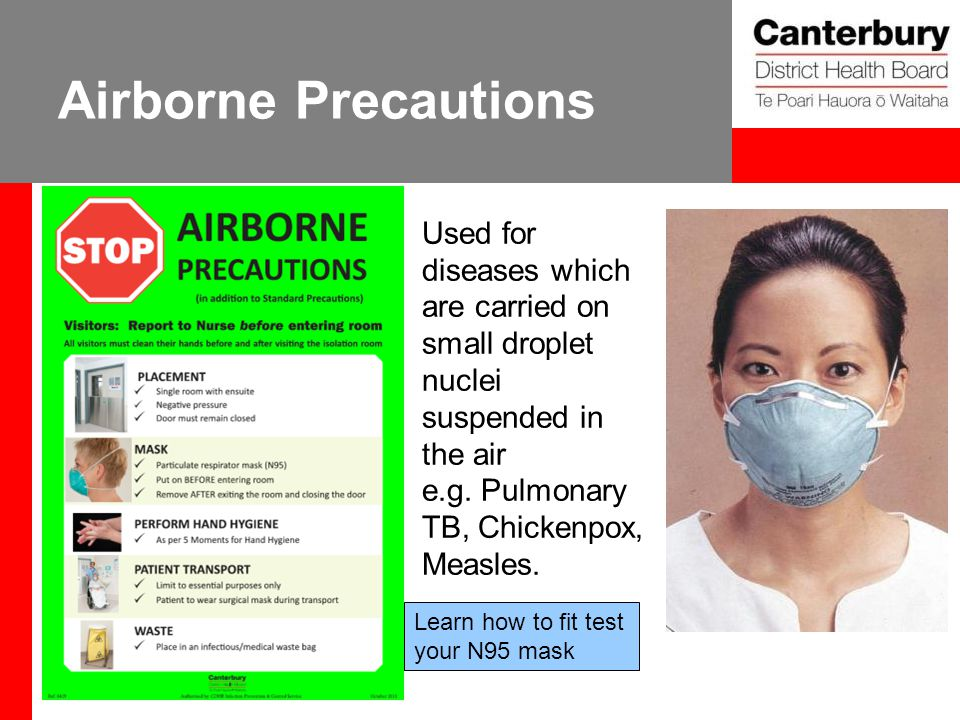 Airborne Precautions Used for diseases which are carried on small droplet nuclei suspended in the air e.g. Pulmonary TB, Chickenpox, Measles. Learn ho