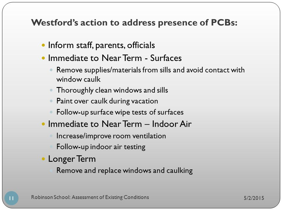 Westford's action to address presence of PCBs: 5/2/2015 Robinson School: Assessment of Existing Conditions 11 Inform staff, parents, officials Immedia