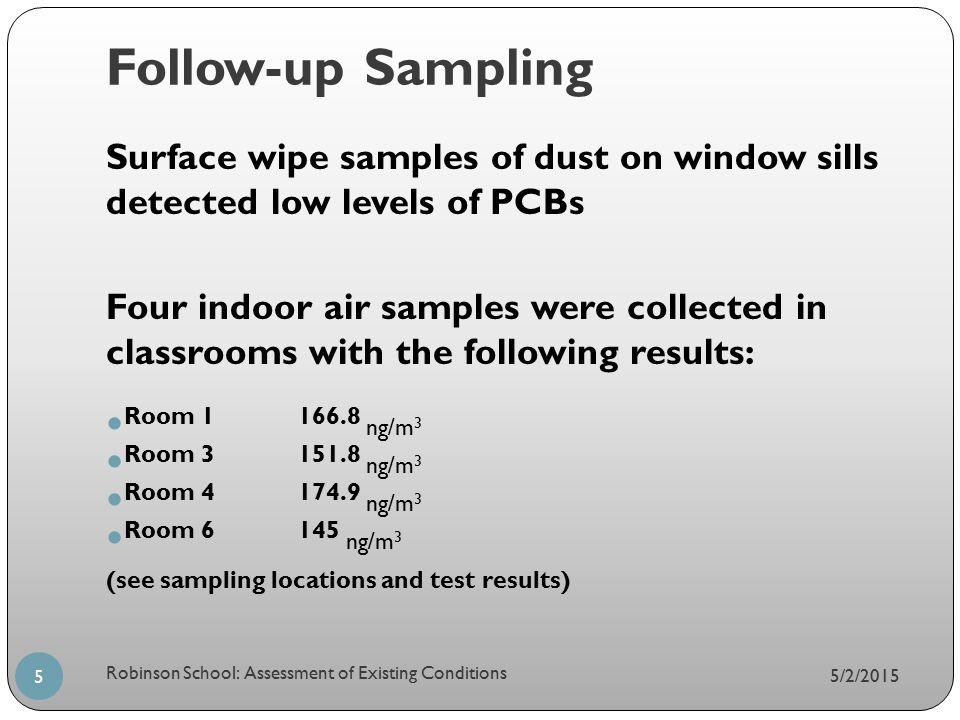 Follow-up Sampling 5/2/2015 Robinson School: Assessment of Existing Conditions 5 Surface wipe samples of dust on window sills detected low levels of PCBs Four indoor air samples were collected in classrooms with the following results: Room 1166.8 ng/m 3 Room 3151.8 ng/m 3 Room 4174.9 ng/m 3 Room 6145 ng/m 3 (see sampling locations and test results)