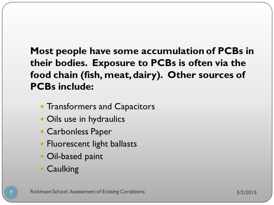 5/2/2015 Robinson School: Assessment of Existing Conditions 7 Most people have some accumulation of PCBs in their bodies. Exposure to PCBs is often vi