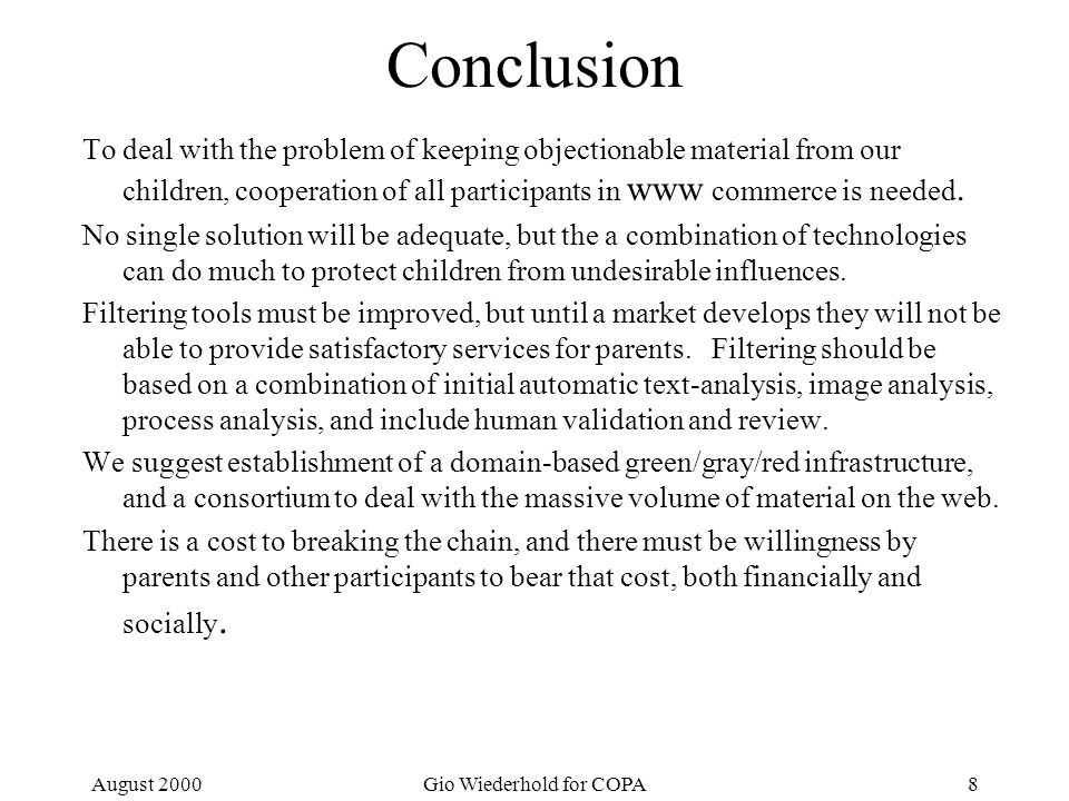 August 2000Gio Wiederhold for COPA8 Conclusion To deal with the problem of keeping objectionable material from our children, cooperation of all participants in www commerce is needed.