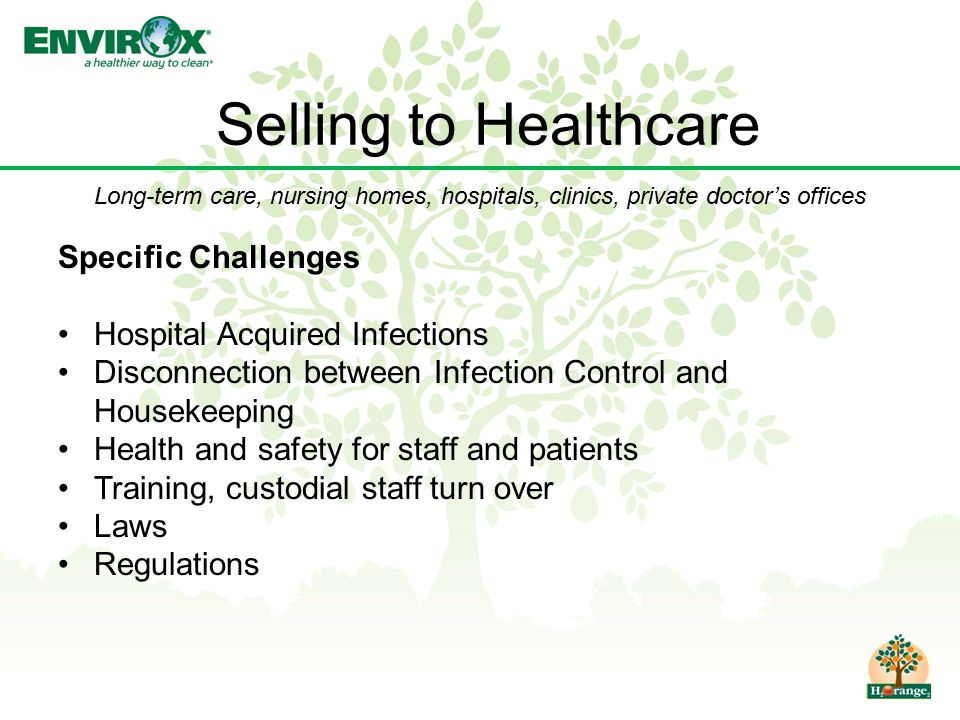 Selling to Healthcare Specific Challenges Hospital Acquired Infections Disconnection between Infection Control and Housekeeping Health and safety for