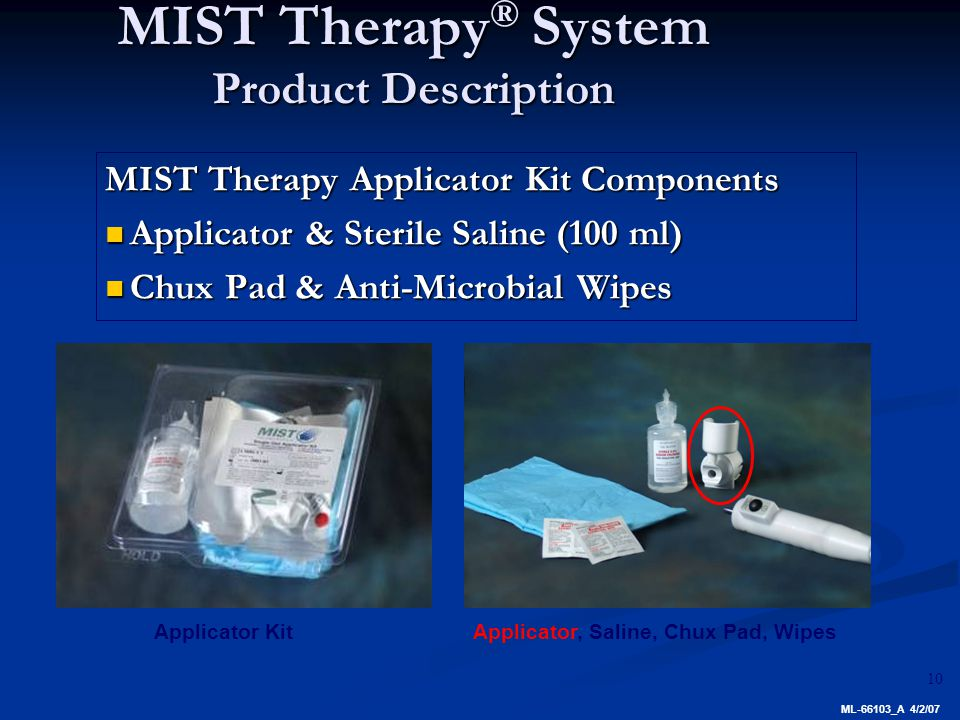 10 MIST Therapy ® System Product Description MIST Therapy Applicator Kit Components Applicator & Sterile Saline (100 ml) Applicator & Sterile Saline (100 ml) Chux Pad & Anti-Microbial Wipes Chux Pad & Anti-Microbial Wipes Applicator KitApplicator, Saline, Chux Pad, Wipes ML-66103_A 4/2/07