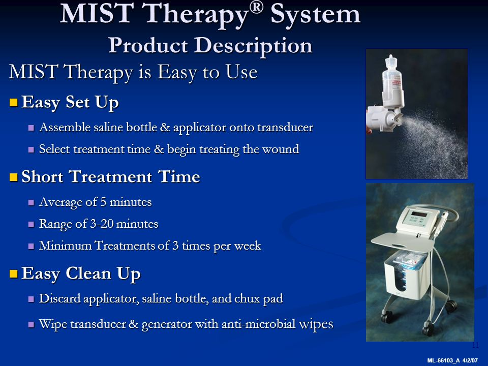 11 MIST Therapy is Easy to Use Easy Set Up Easy Set Up Assemble saline bottle & applicator onto transducer Assemble saline bottle & applicator onto transducer Select treatment time & begin treating the wound Select treatment time & begin treating the wound Short Treatment Time Short Treatment Time Average of 5 minutes Average of 5 minutes Range of 3-20 minutes Range of 3-20 minutes Minimum Treatments of 3 times per week Minimum Treatments of 3 times per week Easy Clean Up Easy Clean Up Discard applicator, saline bottle, and chux pad Discard applicator, saline bottle, and chux pad Wipe transducer & generator with anti-microbial wipes Wipe transducer & generator with anti-microbial wipes MIST Therapy ® System Product Description ML-66103_A 4/2/07