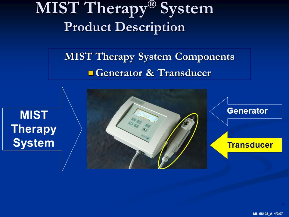 9 MIST Therapy ® System Product Description MIST Therapy System Components Generator & Transducer Generator & Transducer Generator MIST Therapy System Transducer ML-66103_A 4/2/07