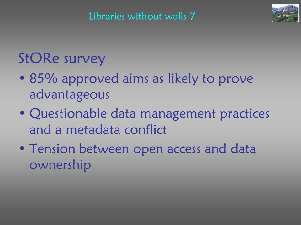 Libraries without walls 7 StORe survey 85% approved aims as likely to prove advantageous Questionable data management practices and a metadata conflict Tension between open access and data ownership