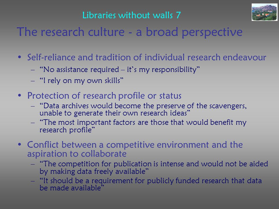 Libraries without walls 7 The research culture - a broad perspective Self-reliance and tradition of individual research endeavour – No assistance required – it's my responsibility – I rely on my own skills Protection of research profile or status – Data archives would become the preserve of the scavengers, unable to generate their own research ideas – The most important factors are those that would benefit my research profile Conflict between a competitive environment and the aspiration to collaborate – The competition for publication is intense and would not be aided by making data freely available – It should be a requirement for publicly funded research that data be made available