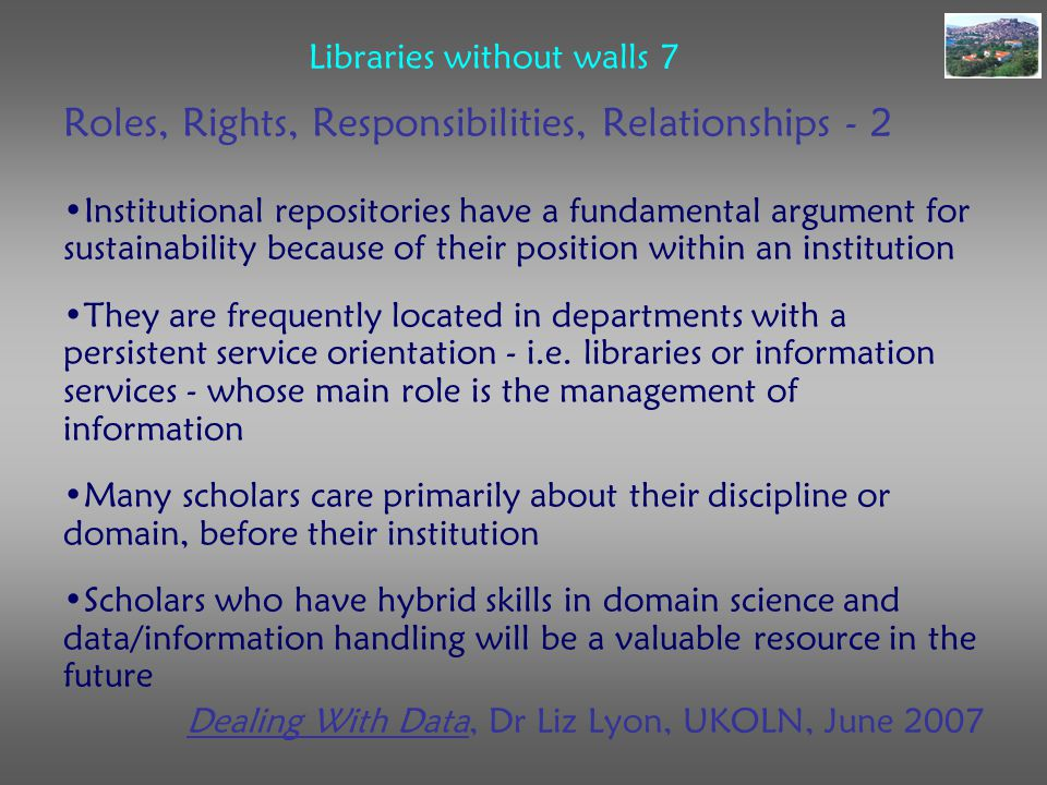 Libraries without walls 7 Roles, Rights, Responsibilities, Relationships - 2 Institutional repositories have a fundamental argument for sustainability because of their position within an institution They are frequently located in departments with a persistent service orientation - i.e.