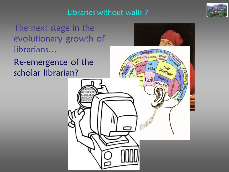 Libraries without walls 7 The next stage in the evolutionary growth of librarians… Re-emergence of the scholar librarian?