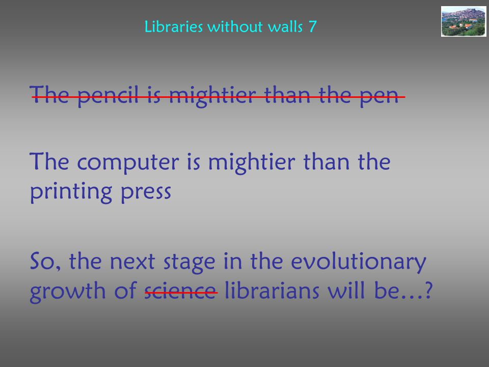 Libraries without walls 7 The pencil is mightier than the pen The computer is mightier than the printing press So, the next stage in the evolutionary growth of science librarians will be…?