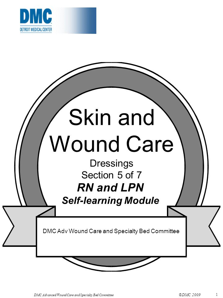DMC Advanced Wound Care and Specialty Bed Committee ©DMC 2009 1 Skin and Wound Care Dressings Section 5 of 7 RN and LPN Self-learning Module DMC Adv W