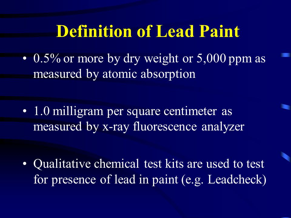 Definition of Lead Paint 0.5% or more by dry weight or 5,000 ppm as measured by atomic absorption 1.0 milligram per square centimeter as measured by x