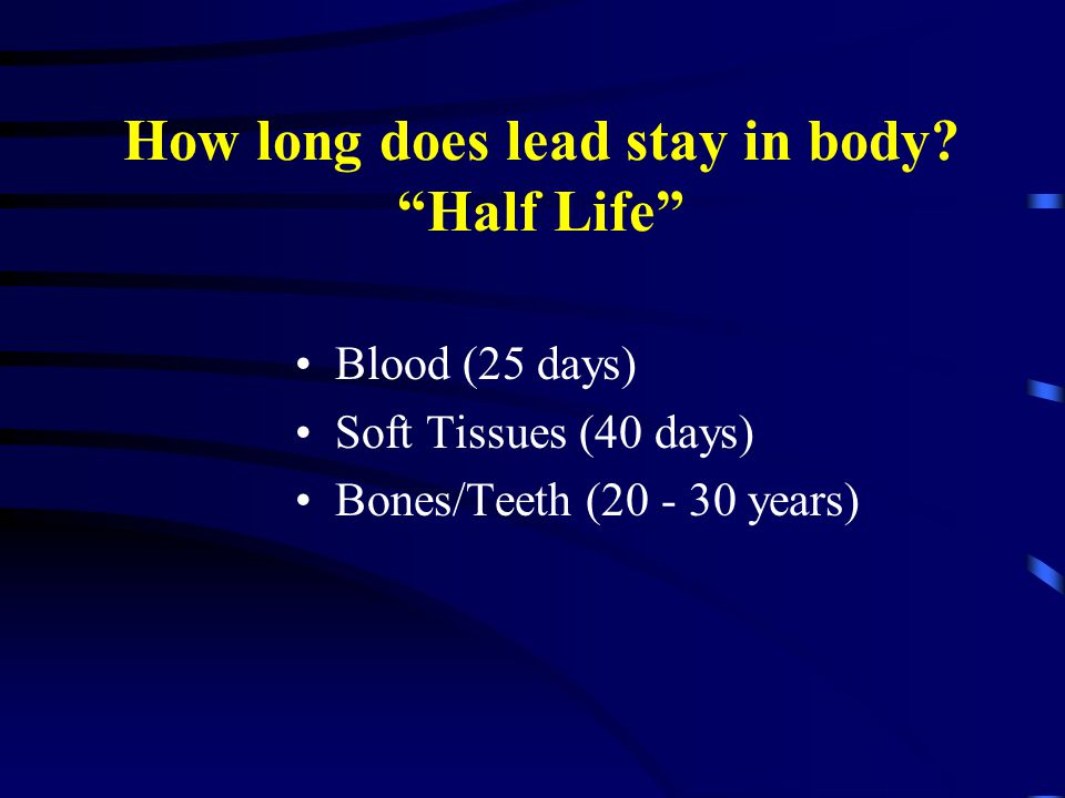 "How long does lead stay in body? ""Half Life"" Blood (25 days) Soft Tissues (40 days) Bones/Teeth (20 - 30 years)"