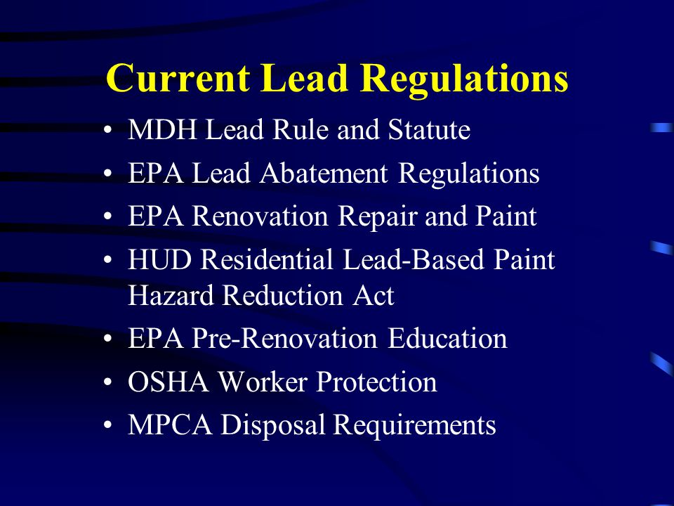 Current Lead Regulations MDH Lead Rule and Statute EPA Lead Abatement Regulations EPA Renovation Repair and Paint HUD Residential Lead-Based Paint Haz