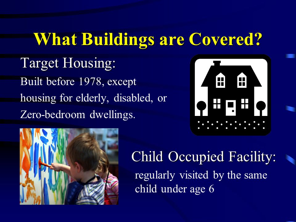 What Buildings are Covered? Target Housing: Built before 1978, except housing for elderly, disabled, or Zero-bedroom dwellings. Child Occupied Facilit