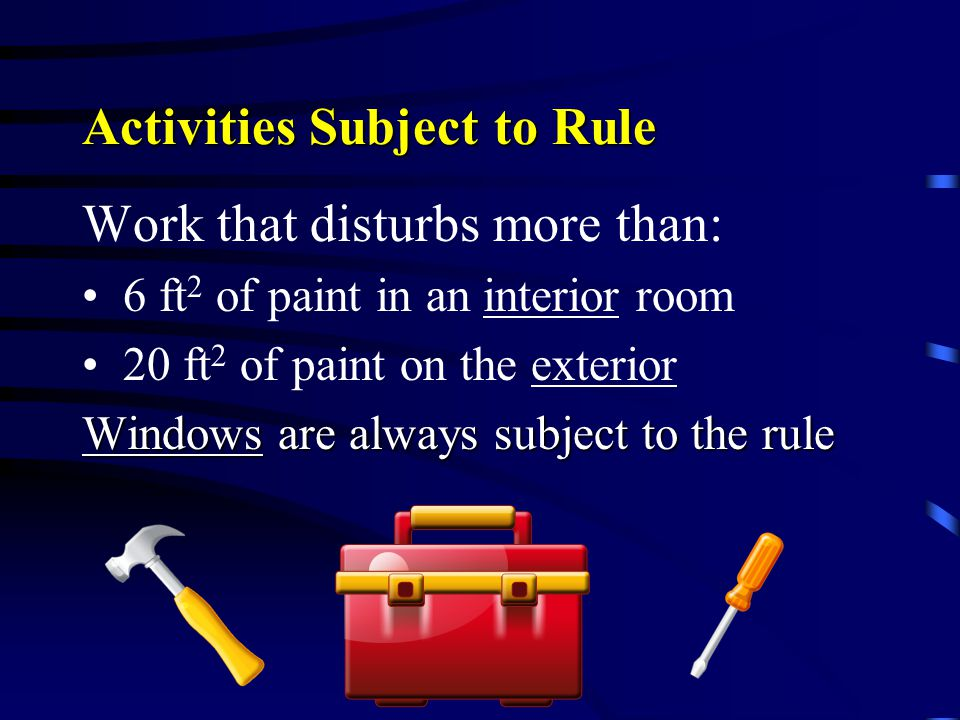 Activities Subject to Rule Work that disturbs more than: 6 ft 2 of paint in an interior room 20 ft 2 of paint on the exterior Windows are always subje