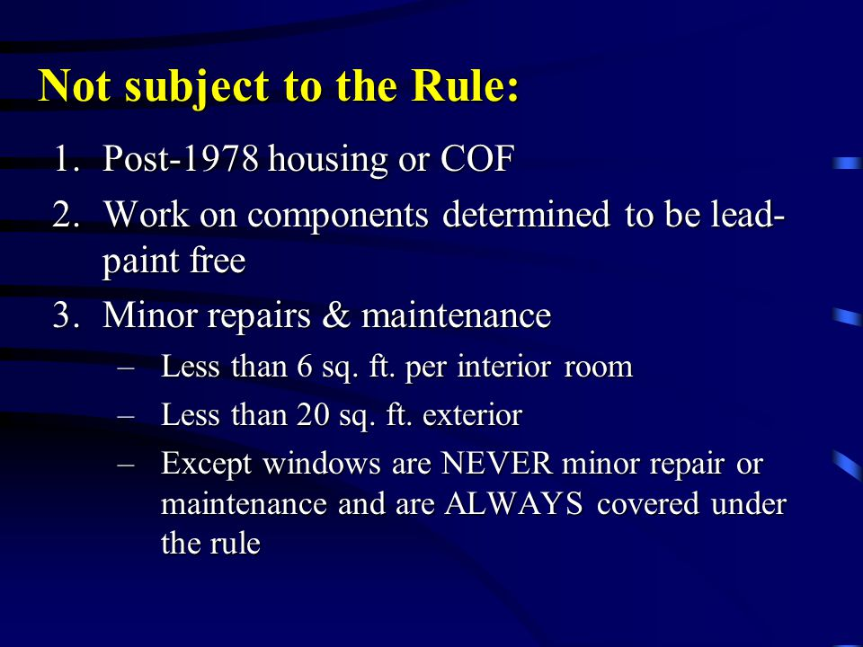 Not subject to the Rule: 1.Post-1978 housing or COF 2.Work on components determined to be lead- paint free 3.Minor repairs & maintenance –Less than 6