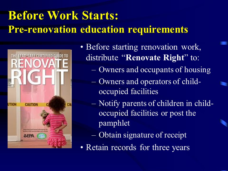 Before Work Starts: Pre-renovation education requirements Before starting renovation work, distribute Renovate Right to: –Owners and occupants of housing –Owners and operators of child- occupied facilities –Notify parents of children in child- occupied facilities or post the pamphlet –Obtain signature of receipt Retain records for three years