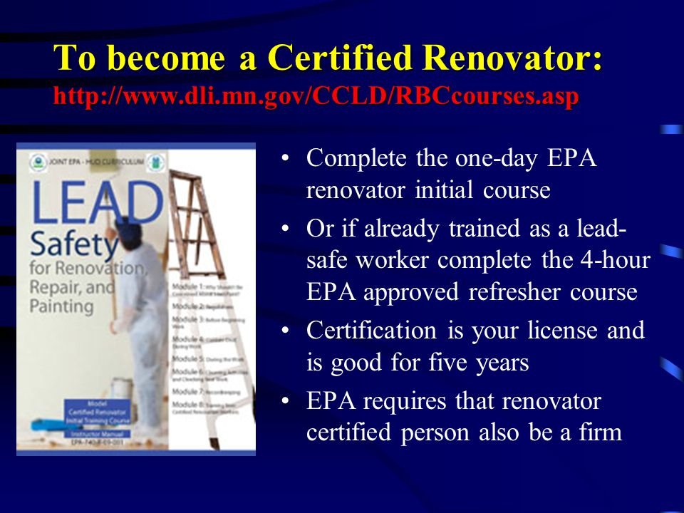 To become a Certified Renovator: http://www.dli.mn.gov/CCLD/RBCcourses.asp Complete the one-day EPA renovator initial course Or if already trained as
