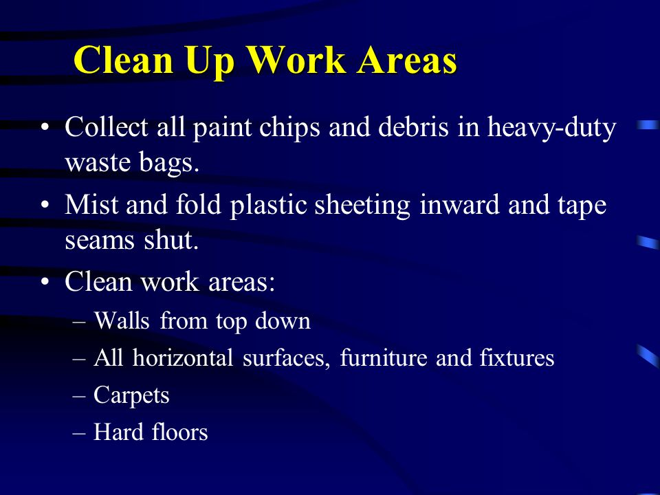 Clean Up Work Areas Collect all paint chips and debris in heavy-duty waste bags.