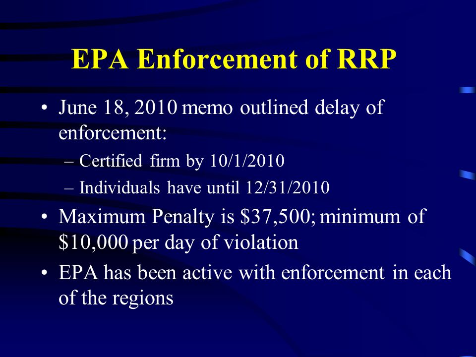 EPA Enforcement of RRP June 18, 2010 memo outlined delay of enforcement: –Certified firm by 10/1/2010 –Individuals have until 12/31/2010 Maximum Penalty is $37,500; minimum of $10,000 per day of violation EPA has been active with enforcement in each of the regions