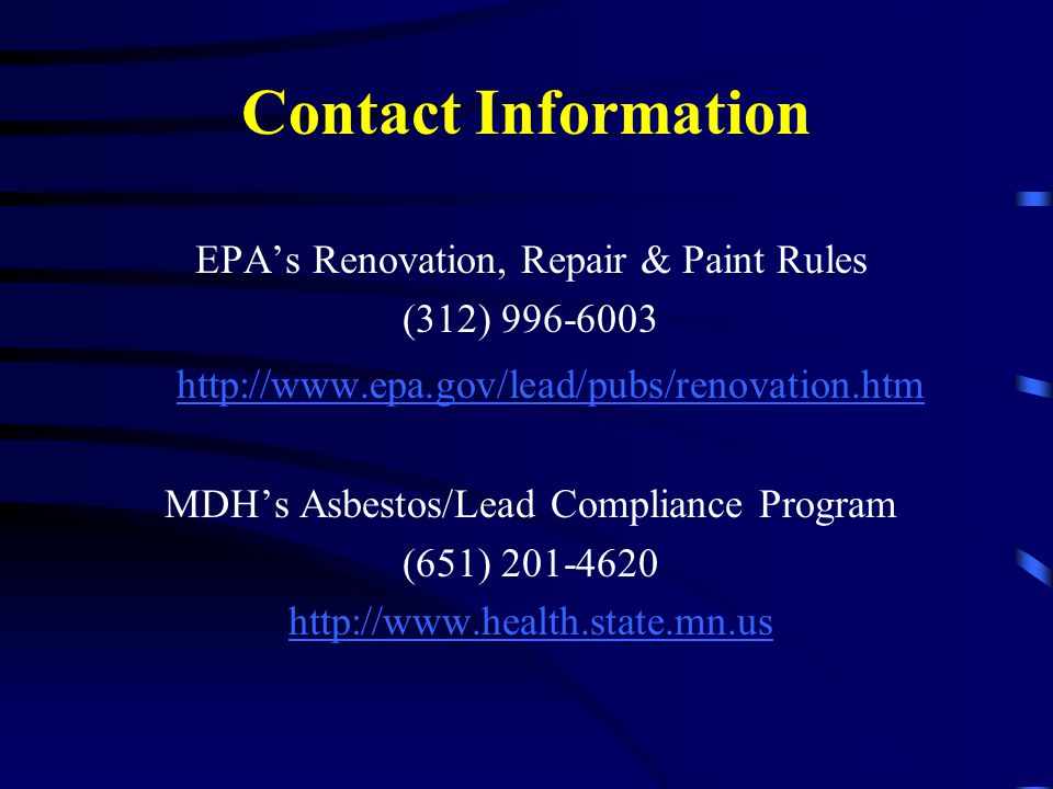 Contact Information EPA's Renovation, Repair & Paint Rules (312) 996-6003 http://www.epa.gov/lead/pubs/renovation.htm MDH's Asbestos/Lead Compliance Program (651) 201-4620 http://www.health.state.mn.us