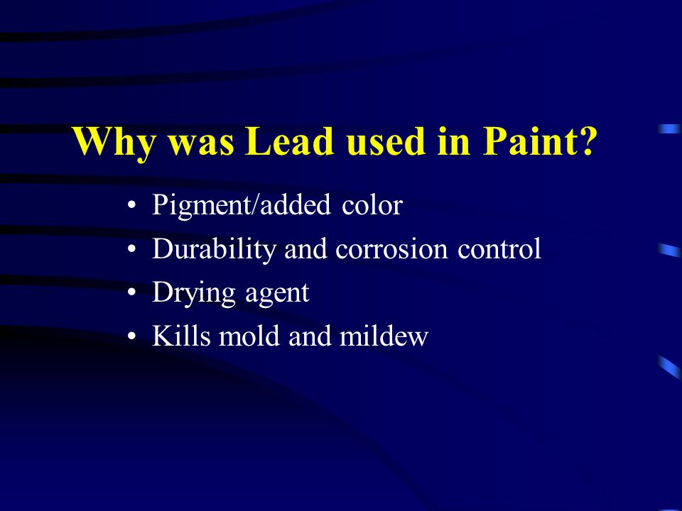 Why was Lead used in Paint? Pigment/added color Durability and corrosion control Drying agent Kills mold and mildew