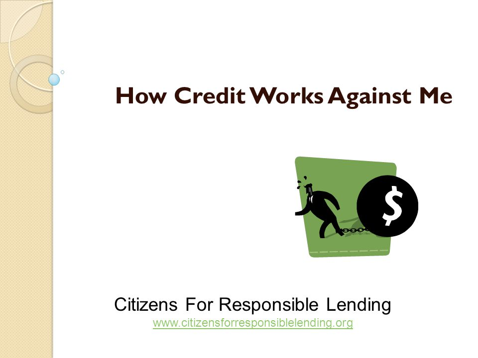 How Credit Works Against Me Citizens For Responsible Lending www.citizensforresponsiblelending.org www.citizensforresponsiblelending.org