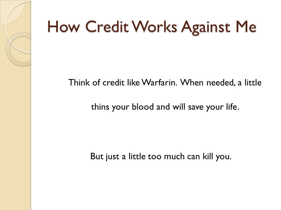 How Credit Works Against Me Think of credit like Warfarin.