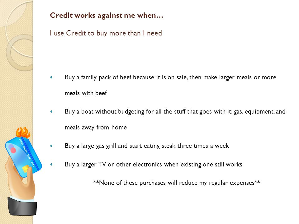 Credit works against me when… Credit wipes out the savings initially realized The interest and fees on a credit account may result in paying more than the retail price or wipe out the savings initially realized Buy something on sale but paying with a loan ends up being more than the savings ◦ Buy a $6000 car (originally $6500) with 5-year loan at 6.5% interest = $7044 final cost for car Buy something on a credit card ends up costing more than the original retail price ◦ Buy a $1500 TV on the store credit card (20% interest rate), take 12 months to pay off TV = $1667.40 final cost for the TV Buy anything on a same as cash interest-free loan BUT miss payments, causing late fees and higher interest rate charged