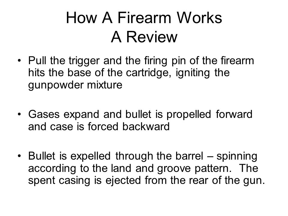 How A Firearm Works A Review Pull the trigger and the firing pin of the firearm hits the base of the cartridge, igniting the gunpowder mixture Gases expand and bullet is propelled forward and case is forced backward Bullet is expelled through the barrel – spinning according to the land and groove pattern.