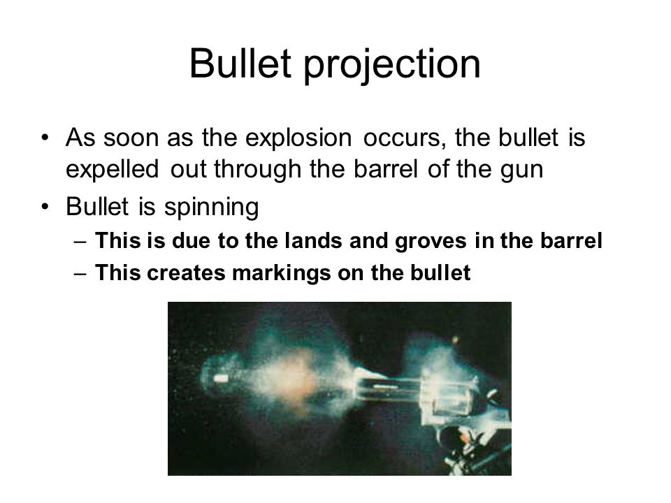 Bullet projection As soon as the explosion occurs, the bullet is expelled out through the barrel of the gun Bullet is spinning –This is due to the lands and groves in the barrel –This creates markings on the bullet