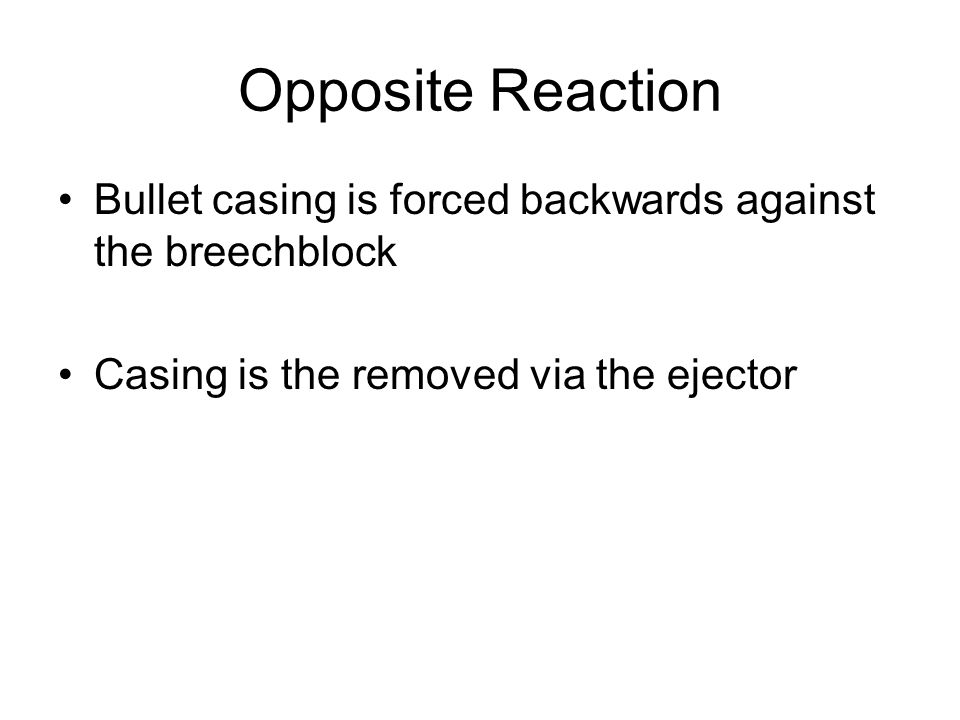 Opposite Reaction Bullet casing is forced backwards against the breechblock Casing is the removed via the ejector