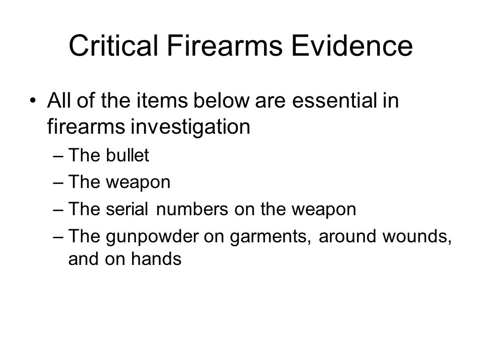 Critical Firearms Evidence All of the items below are essential in firearms investigation –The bullet –The weapon –The serial numbers on the weapon –The gunpowder on garments, around wounds, and on hands